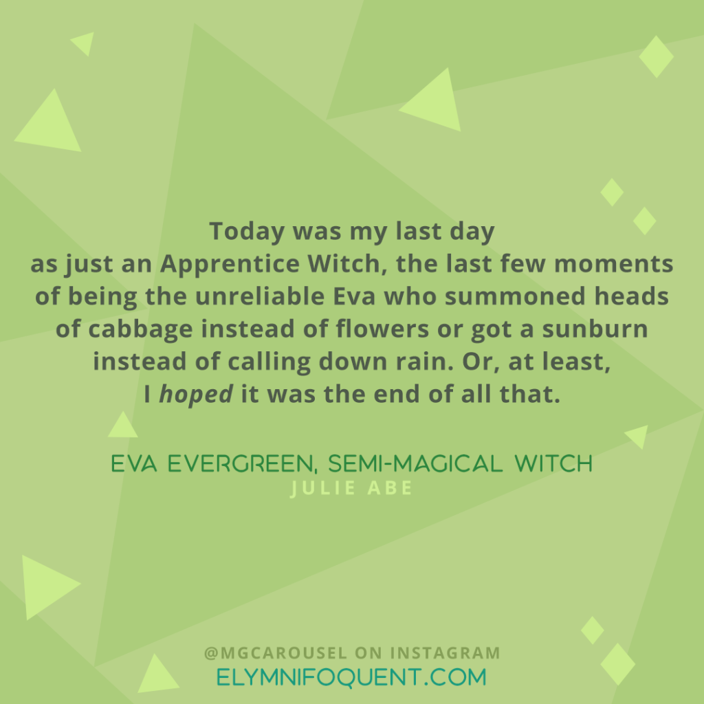 """Today was my last day as just an Apprentice Witch, the last few moments of being the unreliable Eva who summoned heads of cabbage instead of flowers or got a sunburn instead of calling down rain. Or, at least, I hoped it was the end of all that."" -Eva Evergreen, Semi-Magical Witch by Julie Abe"