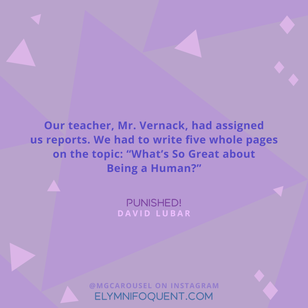 """Our teacher, Mr. Vernack, had assigned us reports. We had to write five whole pages on the topic: ""What's So Great about Being a Human?"" —Punished! by David Lubar"