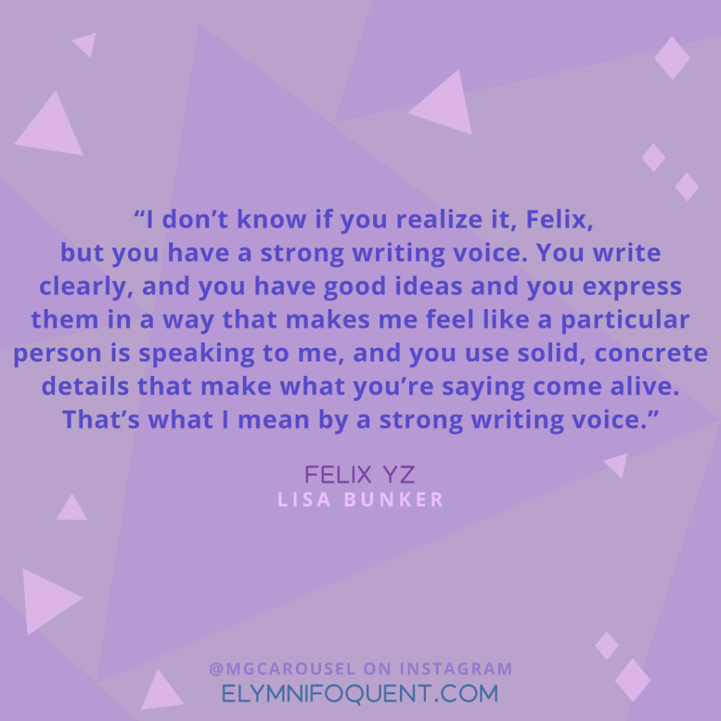 """I don't know if you realize it, Felix, but you have a strong writing voice. You write clearly, and you have good ideas and you express them in a way that makes me feel like a particular person is speaking to me, and you use solid, concrete details that make what you're saying come alive. That's what I mean by a strong writing voice."" —Felix Yz by Lisa Bunker"