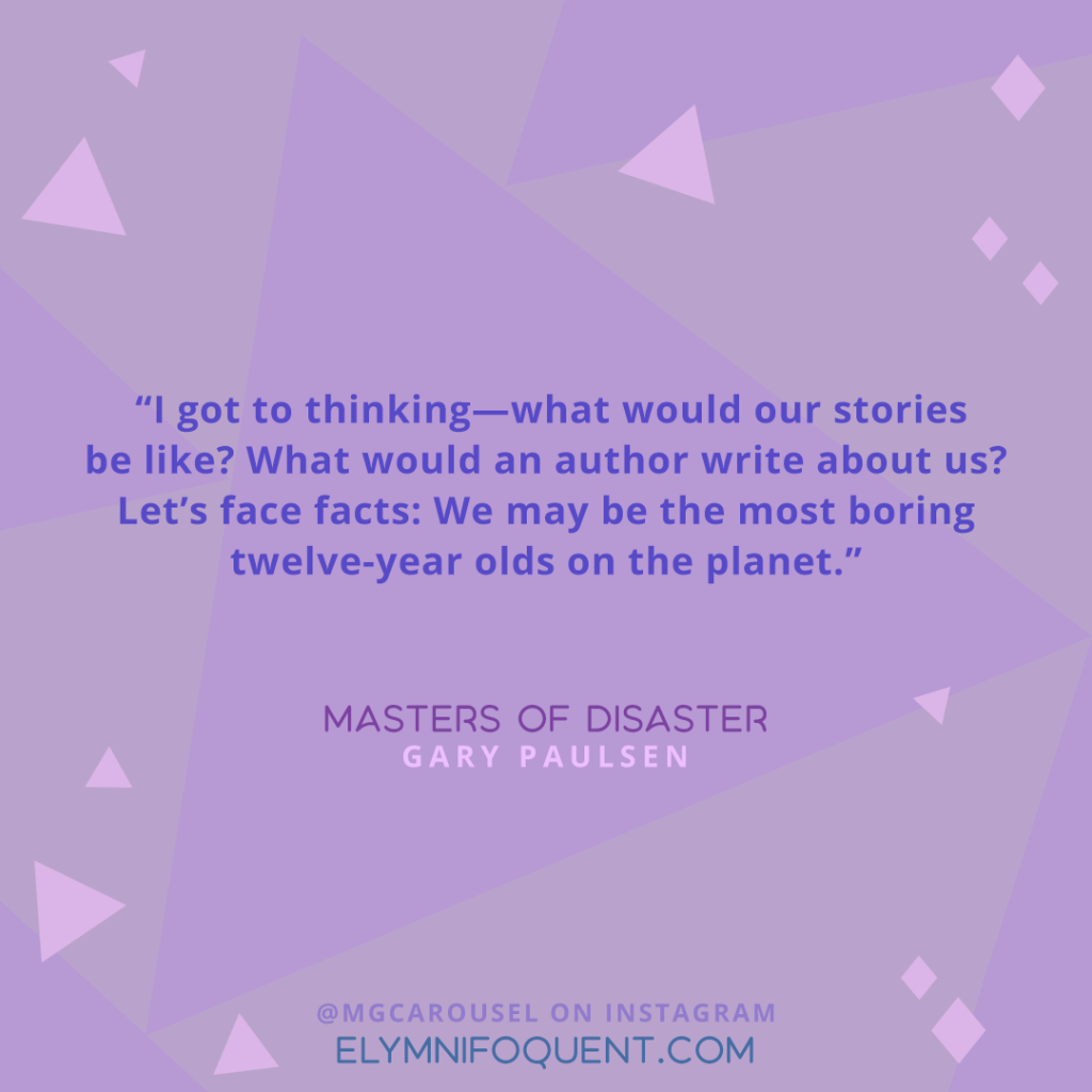 """I got to thinking—what would our stories be like? What would an author write about us? Let's face facts: We may be the most boring twelve-year olds on the planet."" —Masters of Disaster by Gary Paulsen"