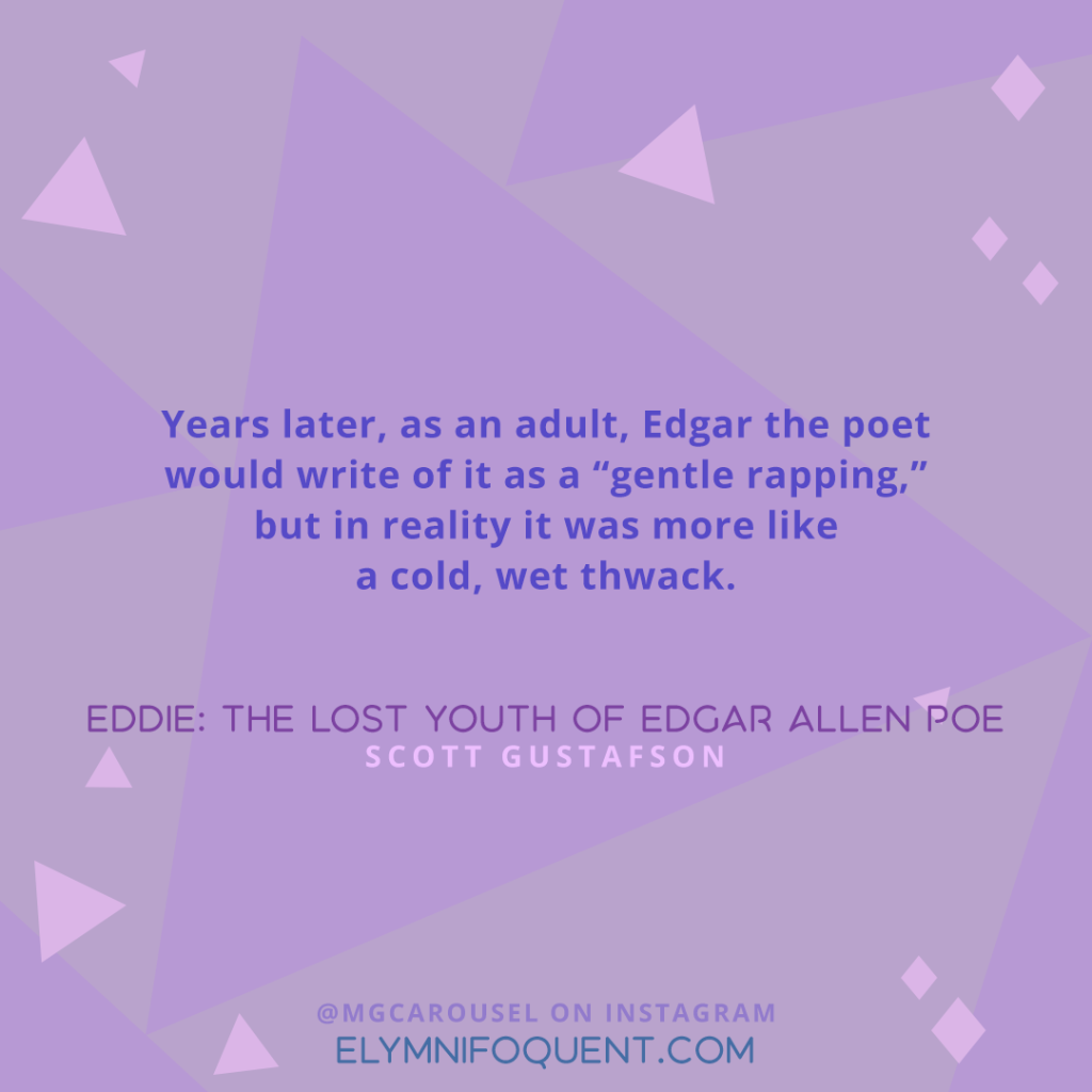 """Years later, as an adult, Edgar the poet would write of it as ""gentle rapping,"" but in reality it was more like a cold, wet, thwack."" —Eddie: The Lost Youth of Edgar Allen Poe by Scott Gustafson"
