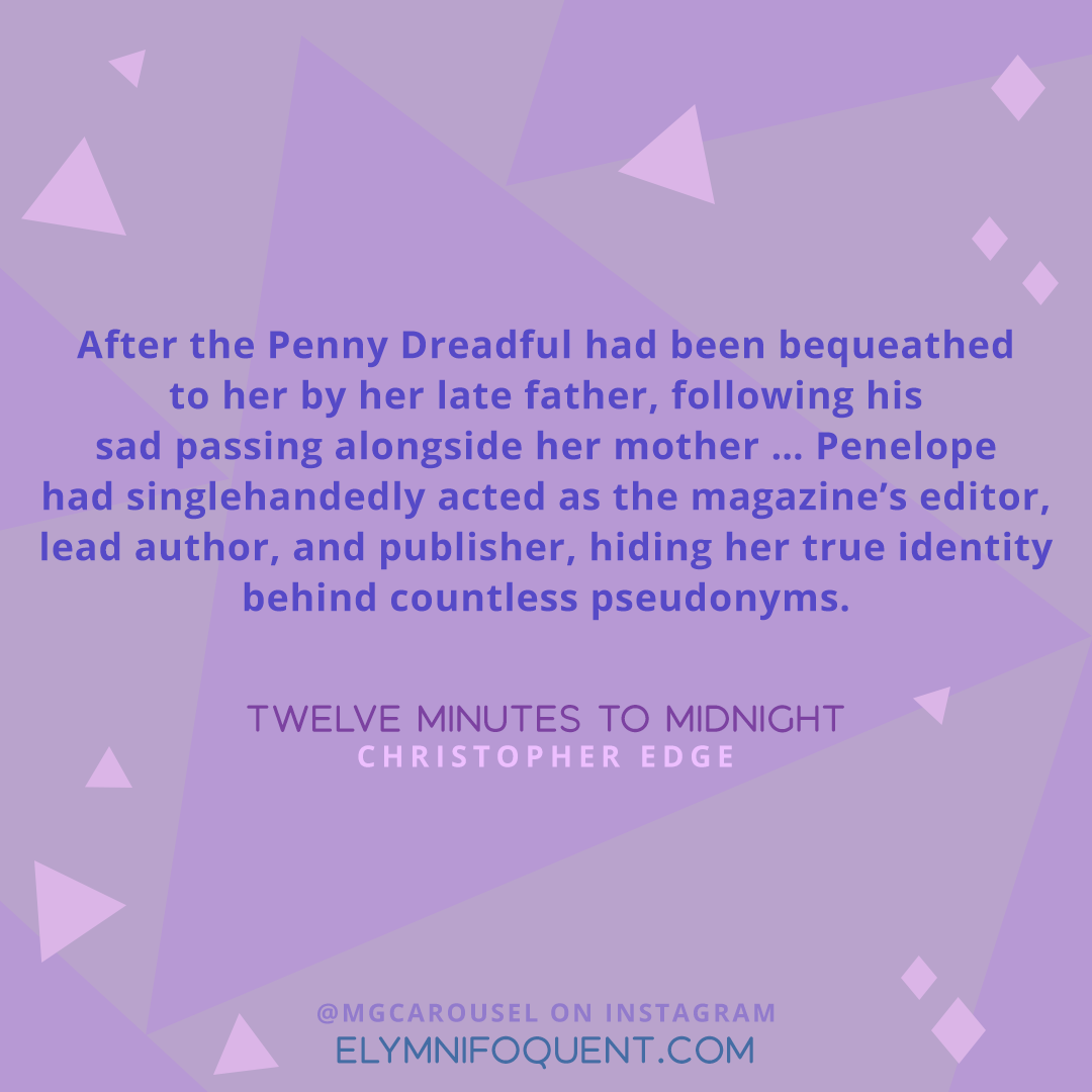 """After the Penny Dreadful had been bequeathed to her by her late father, following his sad passing alongside her mother ... Penelope had singlehandedly acted as the magazine's editor, lead author, and publisher, hiding her true identity behind countless pseudonyms."" —Twelve Minutes to Midnight by Christopher Edge"