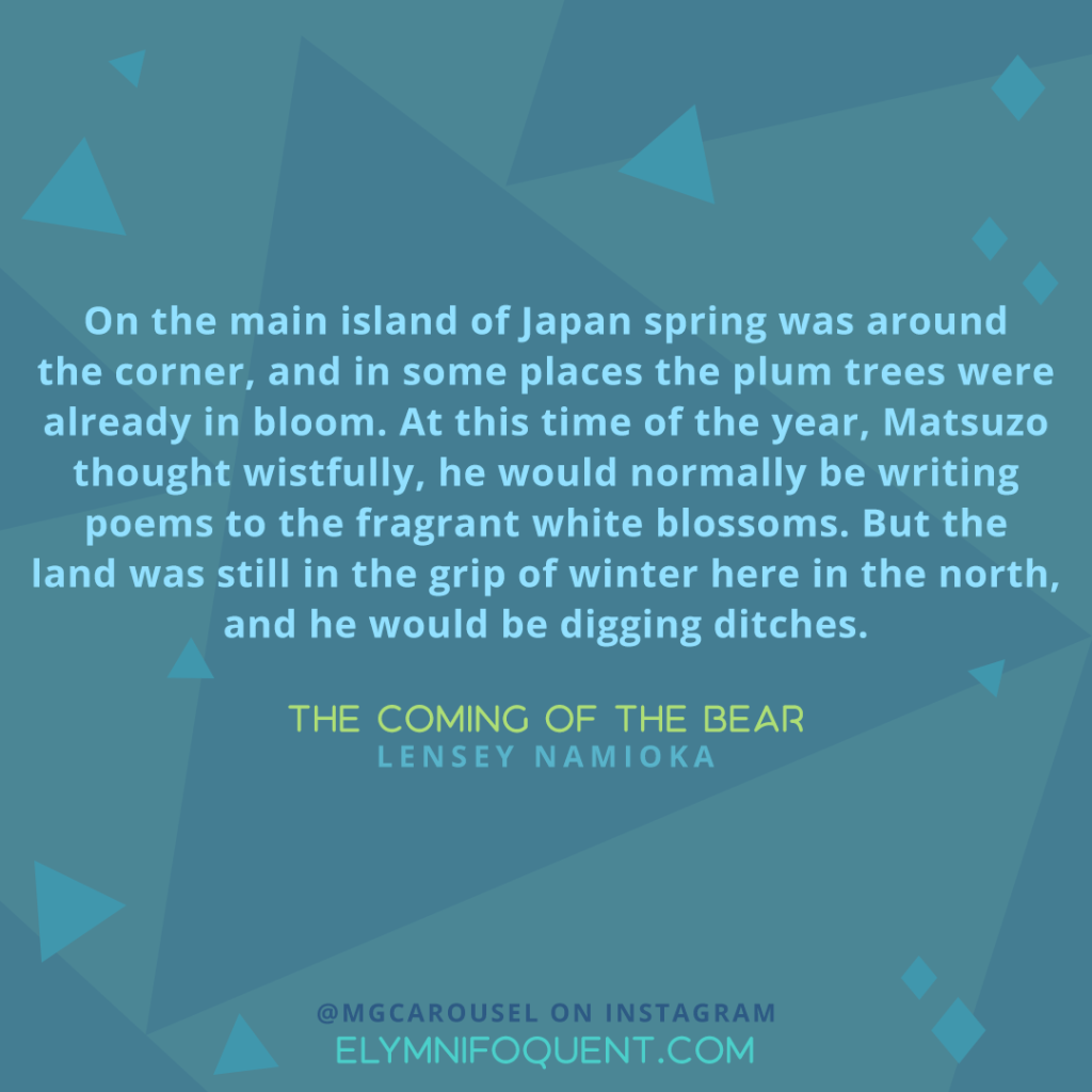 """On the main island of Japan spring was around the corner, and in some places the plum trees were already in bloom. At this time of the year, Matsuzo thought wistfully, he would normally be writing poems to the fragrant while blossoms. But the land was still in the grip of winter here in the north, and he would be digging ditches."" —The Coming of the Bear by Lensey Namioka"