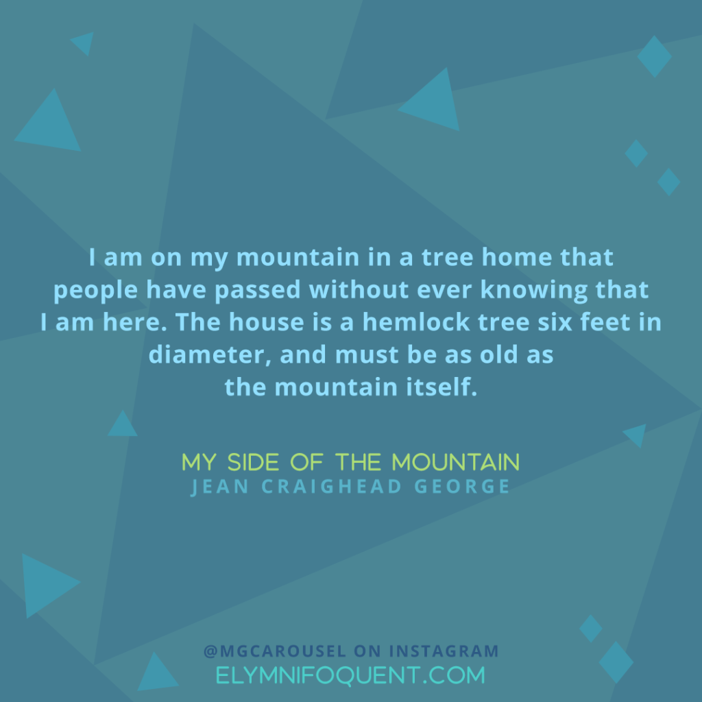 """I am on my mountain in a tree home that people have passed without ever knowing that I am here. The house is a hemlock tree six feet in diameter, and must be as old as the mountain itself. "" —My Side of the Mountain by Jean Craighead George"