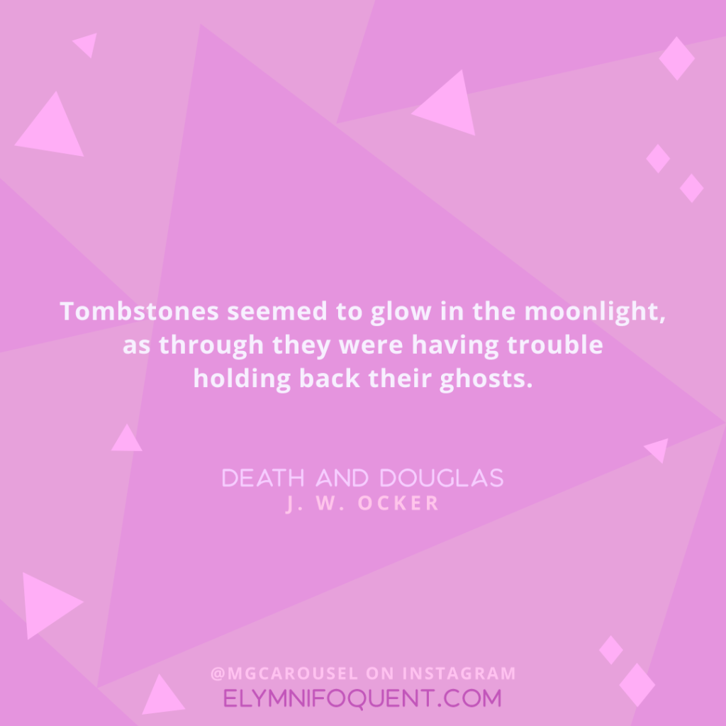 Tombstones seemed to glow in the moonlight, as through they were having trouble holding back their ghosts. —DEATH AND DOUGLAS by J. W. Ocker