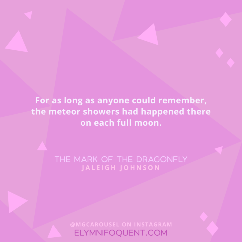 For as long as anyone could remember, the meteor showers had happened there on each full moon. —THE MARK OF THE DRAGONFLY by Jaleigh Johnson