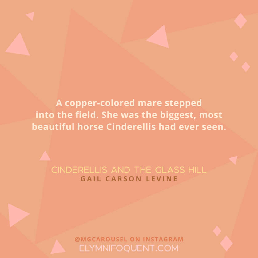 """A copper-colored mare stepped into the field. She was the biggest, most beautiful horse Cinderellis had ever seen."" -Cinderellis and the Glass Hill by Gail Carson Levine"