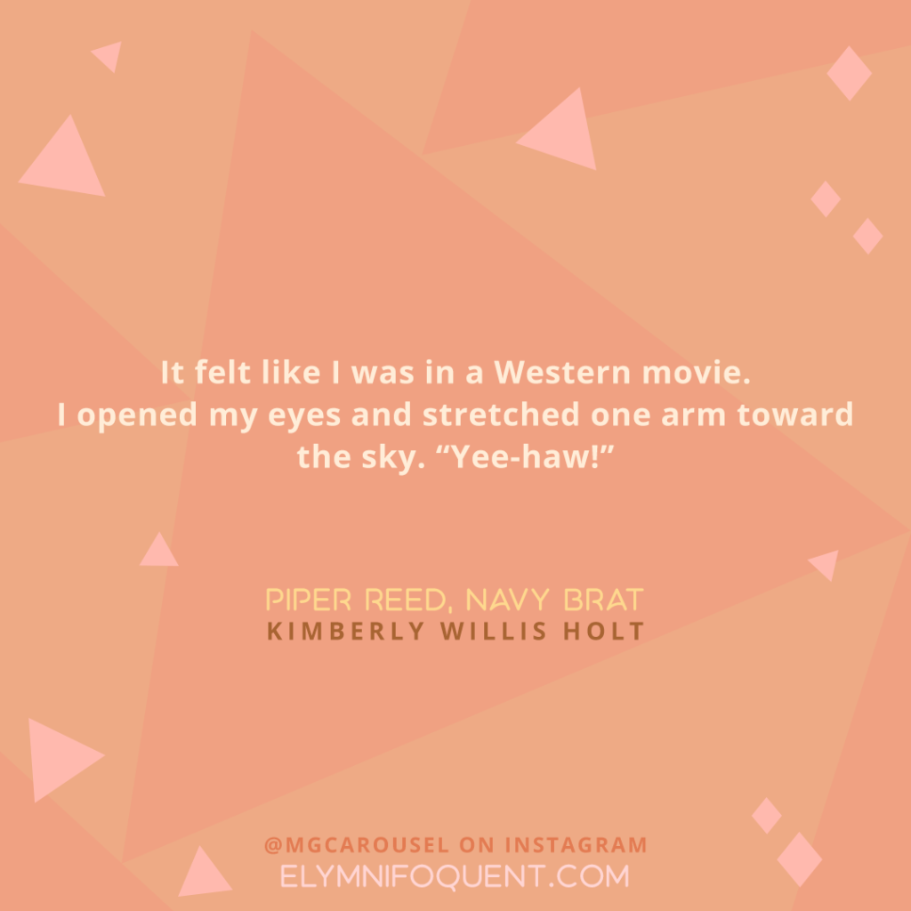 "It felt like I was in a Western movie. I opened my eyes and stretched one arm toward the sky. ""Yee-haw!"" -Piper Reed, Navy Brat by Kimberly Willis Holt"