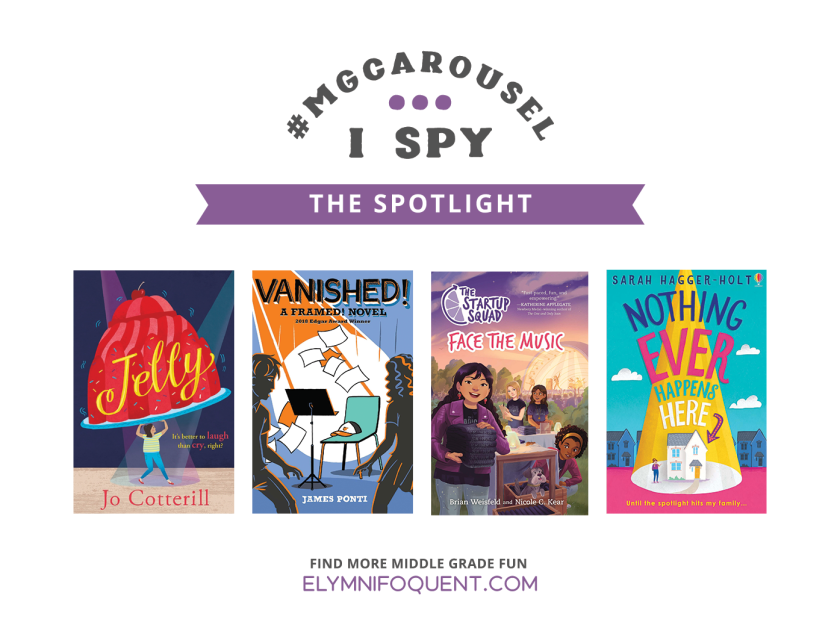 I SPY: The Spotlight featuring JELLY by Jo Cotterill; VANISHED! by James Ponti; THE STARTUP SQUAD FACE THE MUSIC by Brian Weisfeld & Nicole C. Kear; and NOTHING EVER HAPPENS HERE by Sarah Hagger-Holt