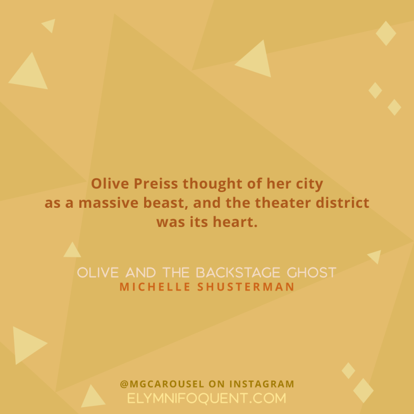 """Olive Preiss thought of her city as a massive beast, and the theater district was its heart."" —OLIVE AND THE BACKSTAGE GHOST by Michelle Schusterman"