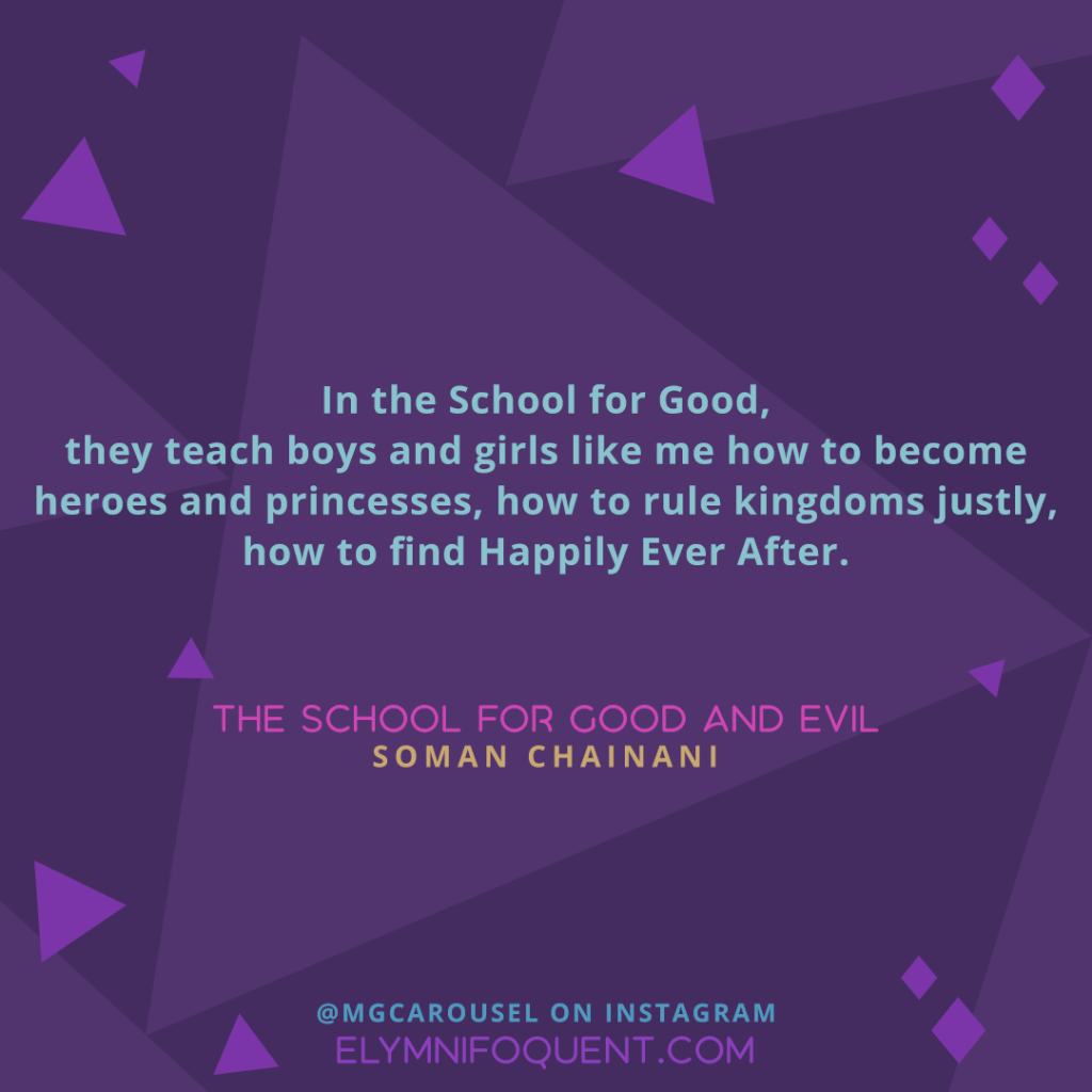 In the School for Good, they teach boys and girls like me how to become heroes and princesses, how to rule kingdoms justly, how to find Happily Ever After. —THE SCHOOL FOR GOOD AND EVIL by Soman Chainani