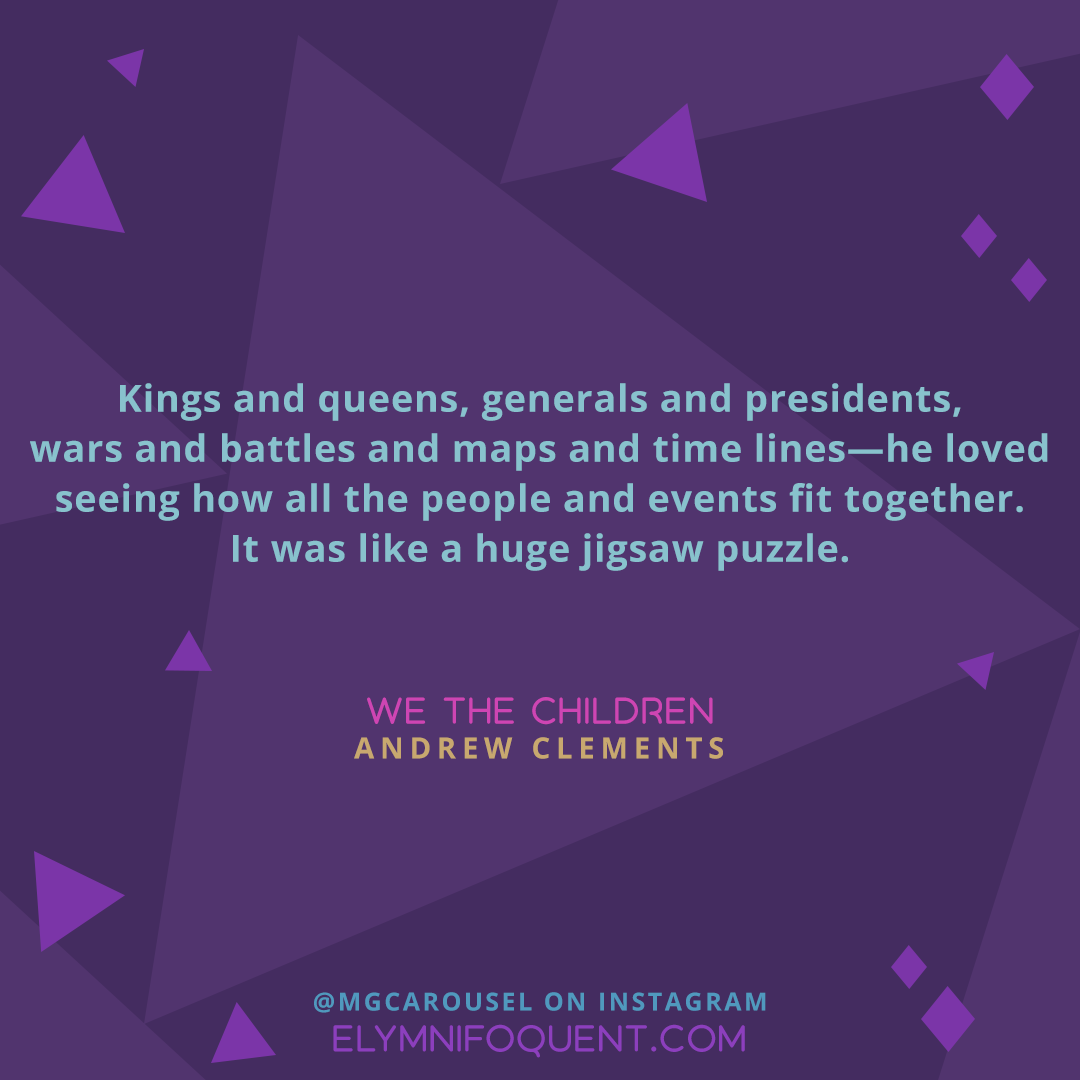 Kings and queens, generals and presidents, wars and battles and maps and time lines—he loved seeing how all the people and events fit together. It was like a huge jigsaw puzzle. —WE THE CHILDREN by Andrew Clements