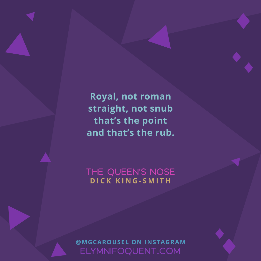 Royal, not roman / straight, not snub / that's the point / and that's the rub. —THE QUEEN'S NOSE by Dick King-Smith