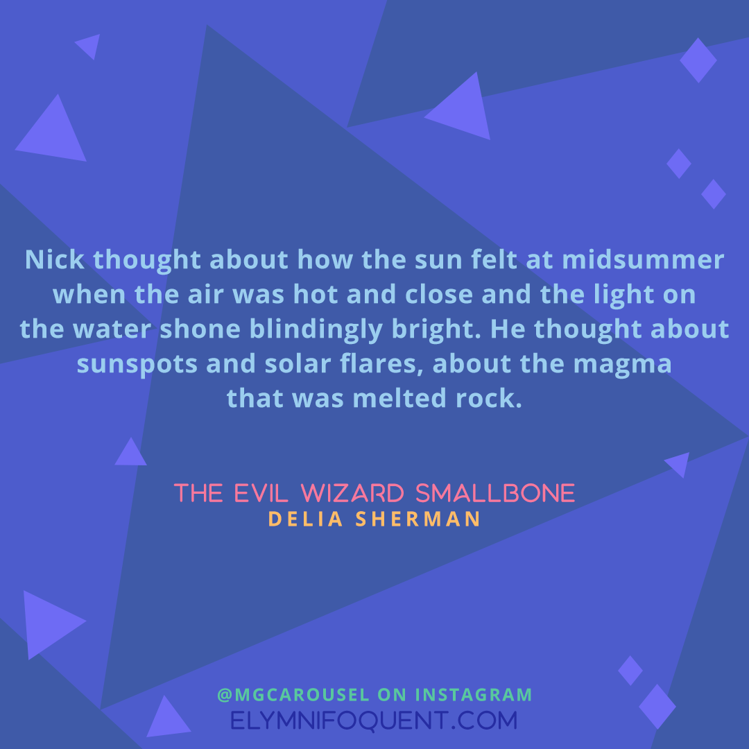 """""""Nick thought about how the sun felt at midsummer when the air was hot and close and the light on the water shone blindingly bright. He thought about sunspots and solar flares, about the magma that was melted rock."""" -THE EVIL WIZARD SMALLBONE by Delia Sherman"""