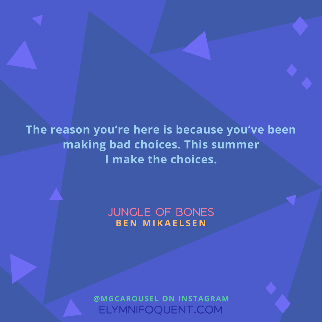 """""""The Reason you're here is because you've been making bad choices. This summer I make the choices."""" -JUNGLE OF BONES by Ben Mikaelsen"""