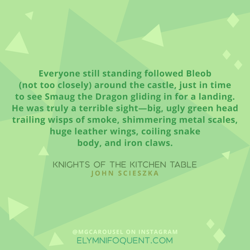 Everyone still standing followed Bleob (not too closely) around the castle, just in time to see Smaug the Dragon gliding in for a landing. He was truly a terrible sight—big, ugly green head trailing wisps of smoke, shimmering metal scales, huge leather wings, coiling snake body, and iron claws. —KNIGHTS OF THE KITCHEN TABLE by John Scieszka