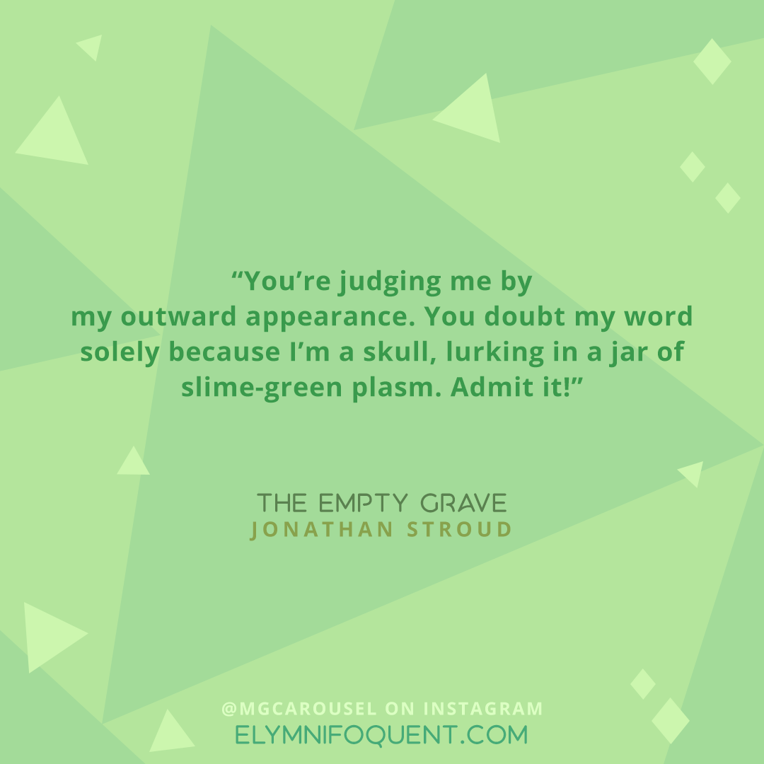 """You're judging me by my outward appearance. You doubt my word solely because I'm a skull, lurking in a jar of slime-green plasm. Admit it!"""" —THE EMPTY GRAVE by Jonathan Stroud"""