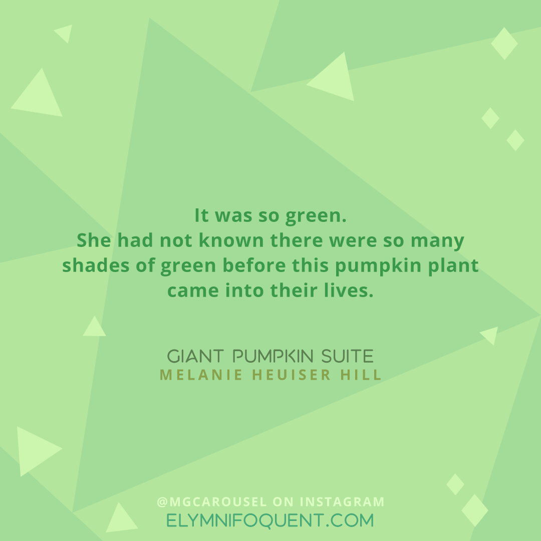 It was so green. She had not known there were so many shades of green before this pumpkin plant came into their lives. —GIANT PUMPKIN SUITE by Melanie Heuiser Hill