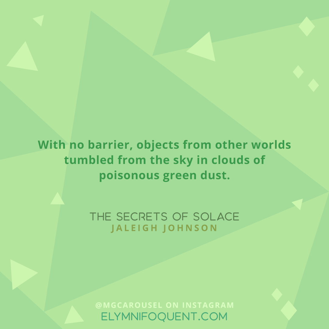 With no barrier, objects from other worlds tumbled from the sky in clouds of poisonous green dust. —THE SECRETS OF SOLACE by @Jaleigh Johnson