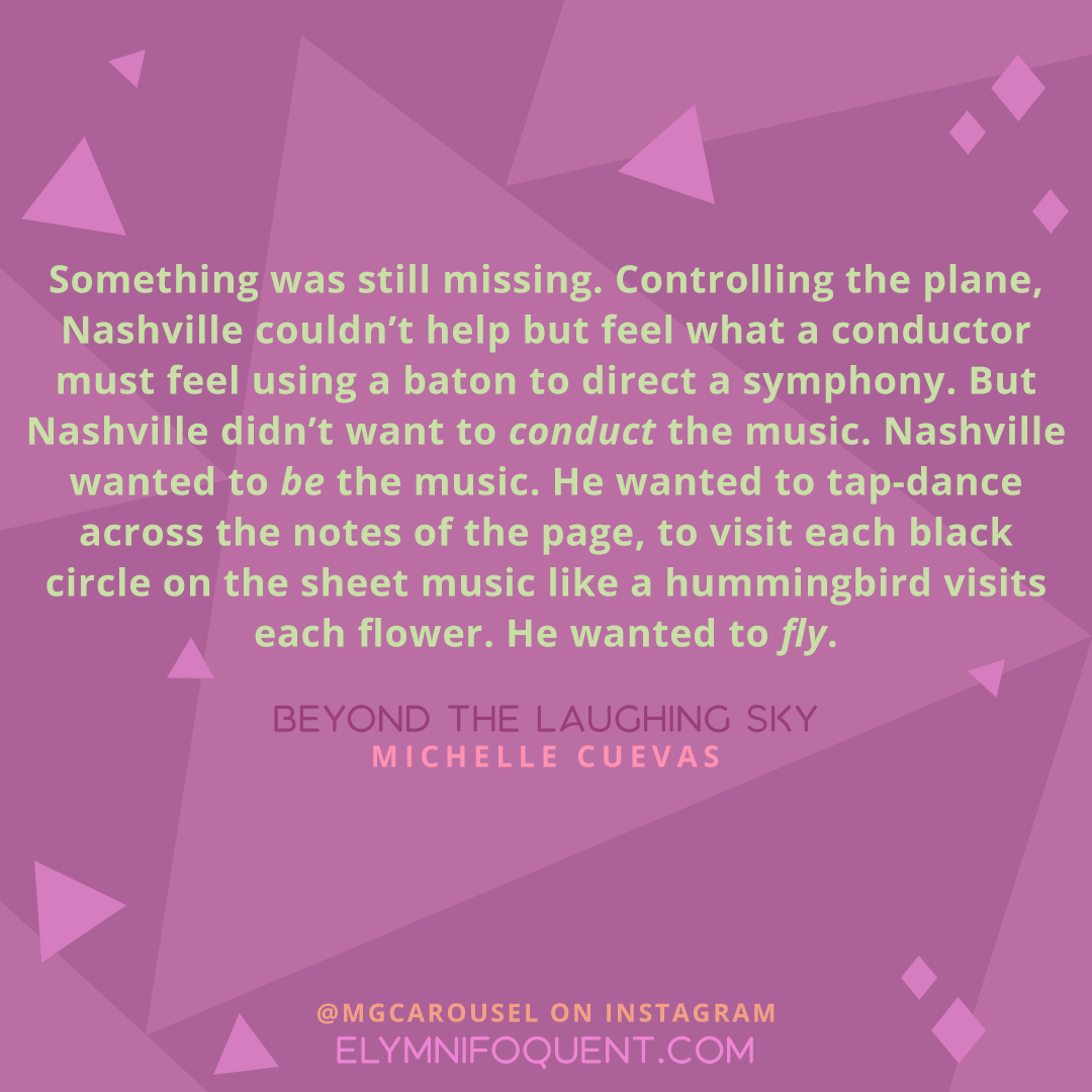 """""""Something was still missing. Controlling the plane, Nashville couldn't help but feel what a conductor must feel using a baton to direct a symphony. But Nashville didn't want to conduct the music. Nashville wanted to be the music. He wanted to tap-dance across the notes of the page, to visit each black circle on the sheet music like a hummingbird visits each flower. He wanted to fly."""" –BEYOND THE LAUGHING SKY by Michelle Cuevas"""