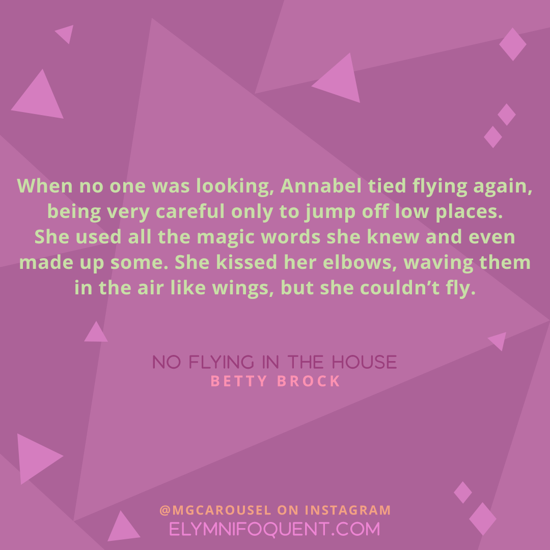 """""""When no one was looking, Annabel tied flying again, being very careful only to jump off low places. She used all the magic words she knew and even made up some. She kissed her elbows, waving them in the air like wings, but she couldn't fly."""" –NO FLYING IN THE HOUSE by Betty Brock"""