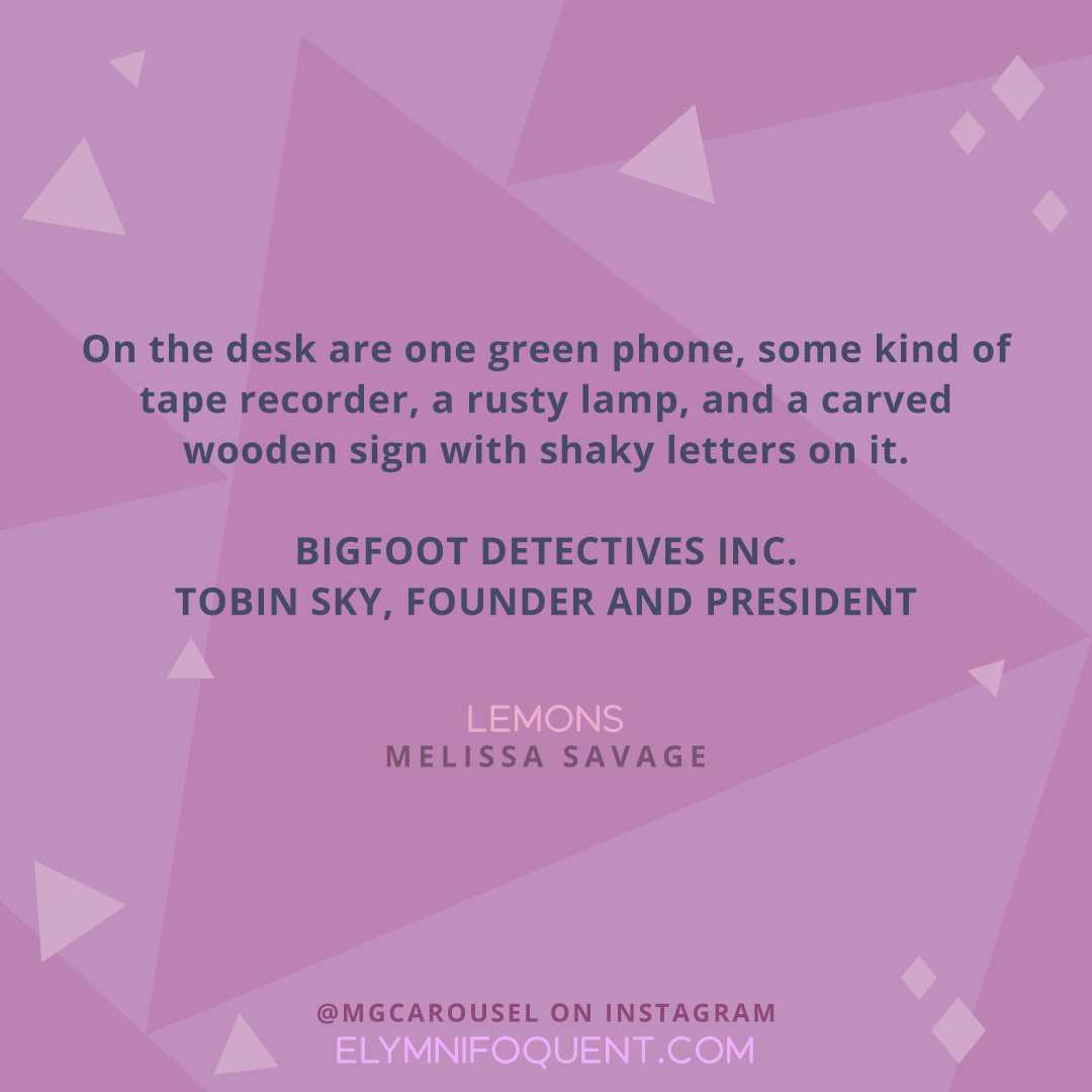 """""""On the desk are one green phone, some kind of tape recorder, a rusty lamp, and a carved wooden sign with shaky letters on it. BIGFOOT DETECTIVES INC. TOBIN SKY, FOUNDER AND PRESIDENT."""" —LEMONS by Melissa Savage"""